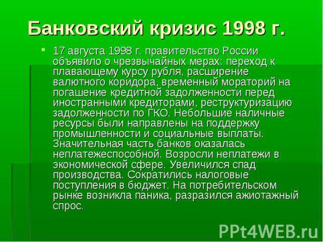 17 августа 1998 г. правительство России объявило о чрезвычайных мерах: переход к плавающему курсу рубля, расширение валютного коридора, временный мораторий на погашение кредитной задолженности перед иностранными кредиторами, реструктуризацию задолже…