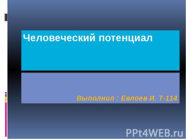 Человеческий потенциал Выполнил : Евлоев И. Т-114