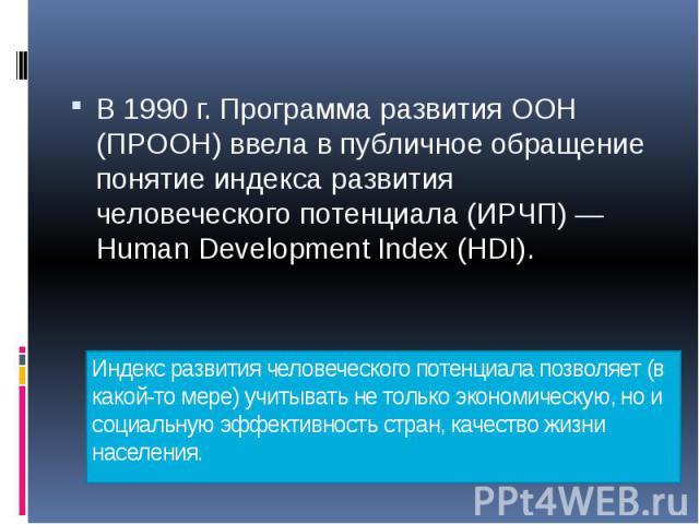 Индекс развития человеческого потенциала позволяет (в какой-то мере) учитывать не только экономическую, но и социальную эффективность стран, качество жизни населения. В 1990 г. Программа развития ООН (ПРООН) ввела в публичное обращение понятие индек…