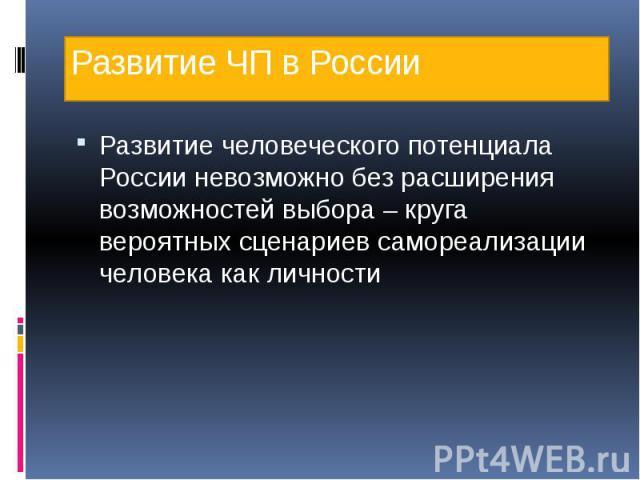 Развитие ЧП в России Развитие человеческого потенциала России невозможно без расширения возможностей выбора – круга вероятных сценариев самореализации человека как личности