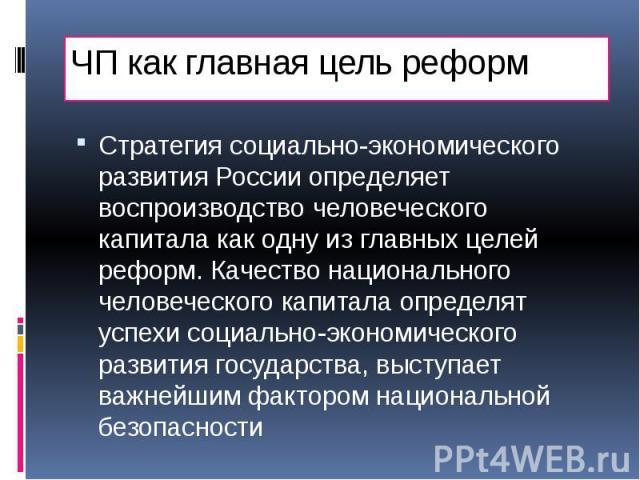 ЧП как главная цель реформ Стратегия социально-экономического развития России определяет воспроизводство человеческого капитала как одну из главных целей реформ. Качество национального человеческого капитала определят успехи социально-экономического…