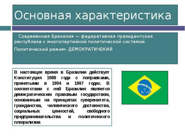 Основная характеристика Современная Бразилия — федеративная президентская республика с многопартийной политической системой. Политический режим- ДЕМОКРАТИЧЕКИЙ