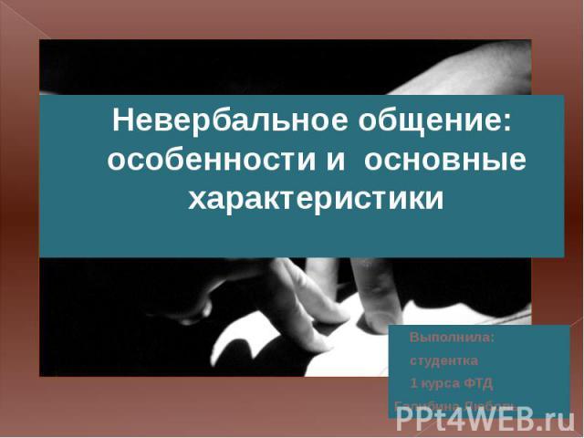 Невербальное общение: особенности и основные характеристики Выполнила: студентка 1 курса ФТД Галибина Любовь