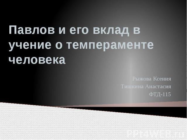 Павлов и его вклад в учение о темпераменте человека Рыжова Ксения Тишкина Анастасия ФТД-115