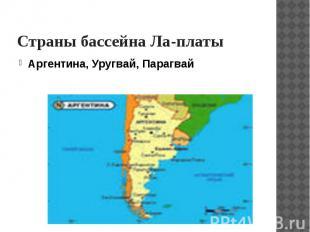 Страны бассейна Ла-платы Аргентина, Уругвай, Парагвай