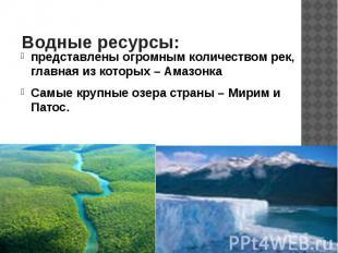 Водные ресурсы: представлены огромным количеством рек, главная из которых – Амаз