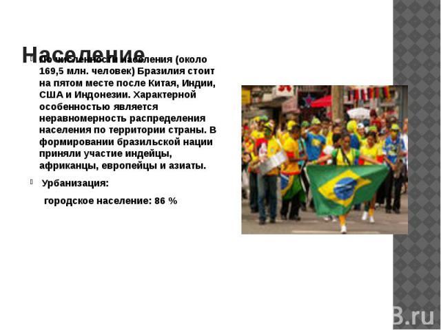 Население По численности населения (около 169,5 млн. человек) Бразилия стоит на пятом месте после Китая, Индии, США и Индонезии. Характерной особенностью является неравномерность распределения населения по территории страны. В формировании бразильск…