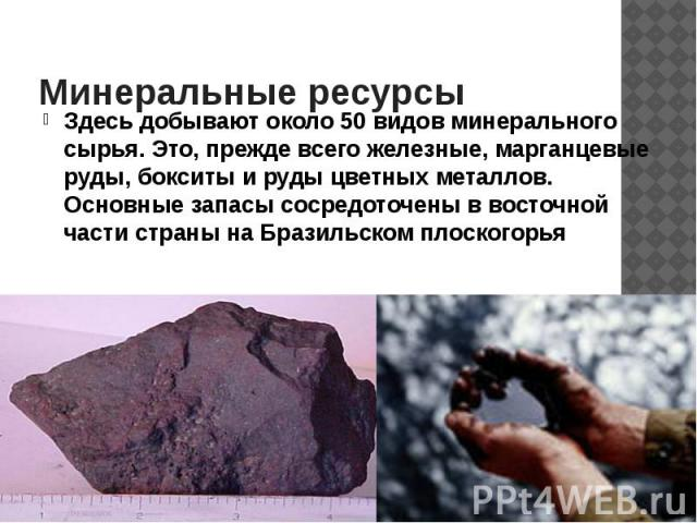 Минеральные ресурсы Здесь добывают около 50 видов минерального сырья. Это, прежде всего железные, марганцевые руды, бокситы и руды цветных металлов. Основные запасы сосредоточены в восточной части страны на Бразильском плоскогорья