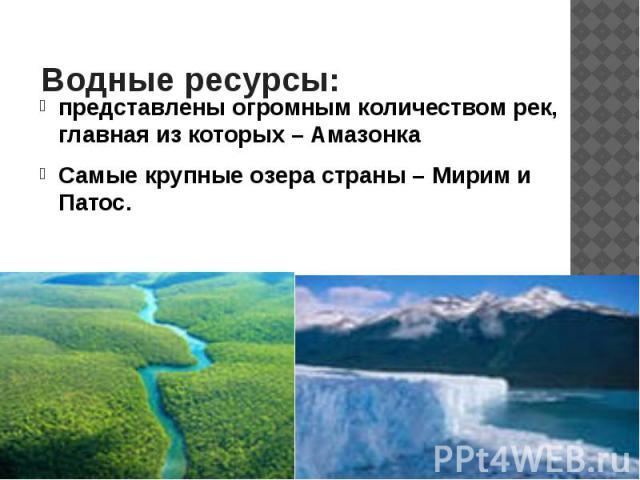 Водные ресурсы: представлены огромным количеством рек, главная из которых – Амазонка Самые крупные озера страны – Мирим и Патос.