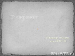 Темперамент Выполнили студенты 1 курса ФТД-102