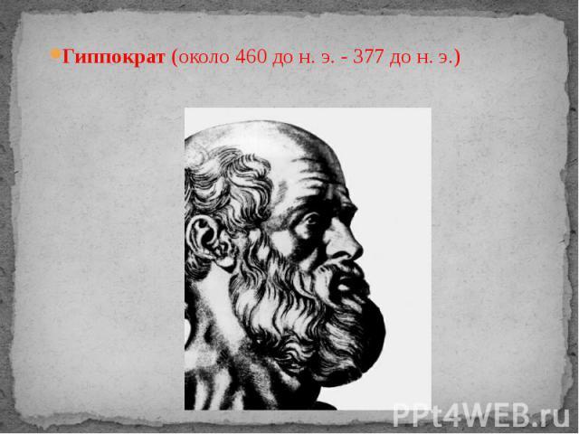 Гиппократ (около 460 дон.э. - 377 дон.э.) Гиппократ (около 460 дон.э. - 377 дон.э.)