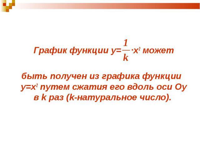 График функции у= x2 может График функции у= x2 может быть получен из графика функции у=x2 путем сжатия его вдоль оси Оу в k раз (k-натуральное число).