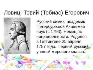Ловиц Товий (Тобиас) Егорович Русский химик, академик Петербургской Академии нау