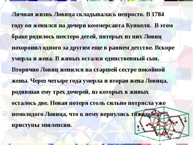 Личная жизнь Ловица складывалась непросто. В 1784 Личная жизнь Ловица складывалась непросто. В 1784 году он женился на дочери коммерсанта Кункеля. В этом браке родилось шестеро детей, пятерых из них Ловиц похоронил одного за другим еще в раннем детс…