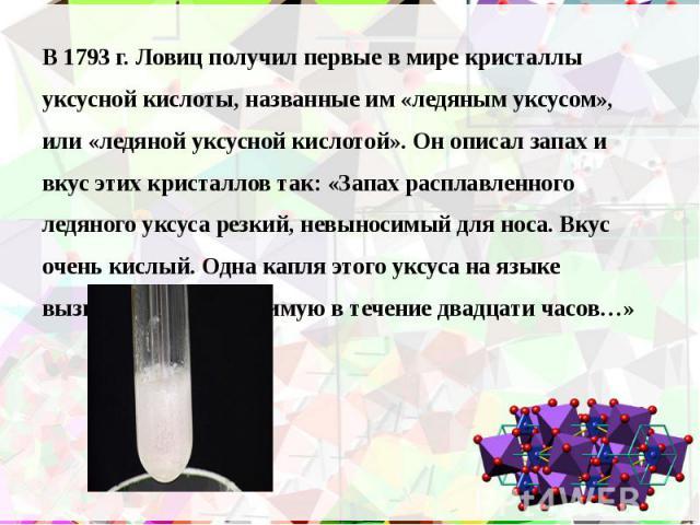 В 1793 г. Ловиц получил первые в мире кристаллы В 1793 г. Ловиц получил первые в мире кристаллы уксусной кислоты, названные им «ледяным уксусом», или «ледяной уксусной кислотой». Он описал запах и вкус этих кристаллов так: «Запах расплавленного ледя…