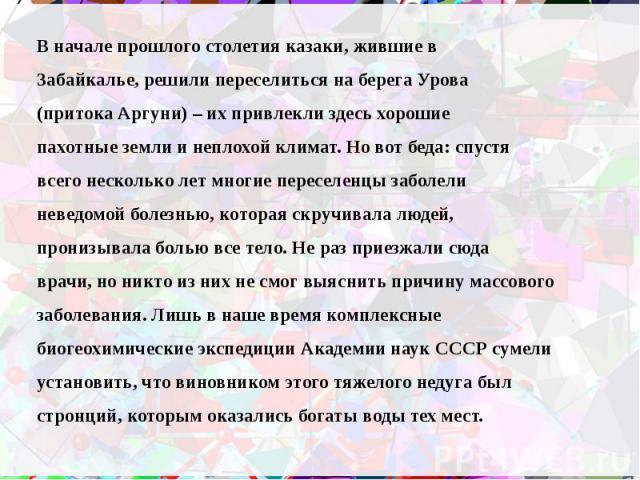 В начале прошлого столетия казаки, жившие в В начале прошлого столетия казаки, жившие в Забайкалье, решили переселиться на берега Урова (притока Аргуни) – их привлекли здесь хорошие пахотные земли и неплохой климат. Но вот беда: спустя всего несколь…