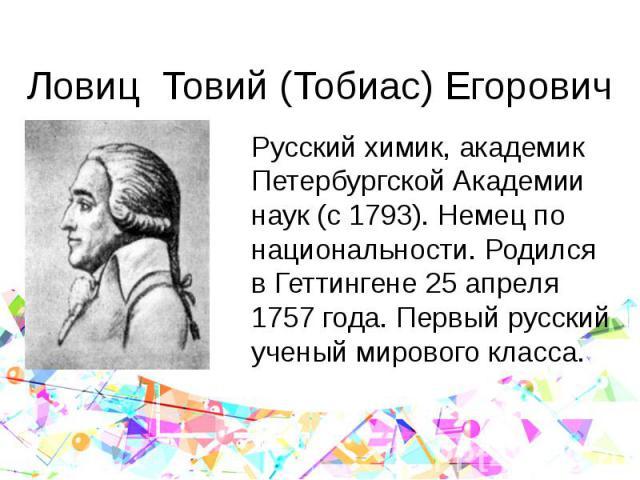 Ловиц Товий (Тобиас) Егорович Русский химик, академик Петербургской Академии наук (с 1793). Немец по национальности. Родился в Геттингене 25 апреля 1757 года. Первый русский ученый мирового класса.