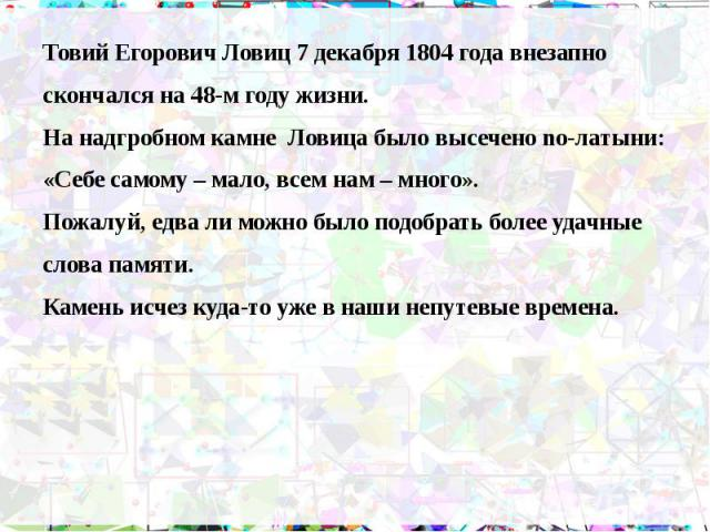 Товий Егорович Ловиц 7 декабря 1804 года внезапно Товий Егорович Ловиц 7 декабря 1804 года внезапно скончался на 48-м году жизни. На надгробном камне Ловица было высечено no-латыни: «Себе самому – мало, всем нам – много». Пожалуй, едва ли можно было…