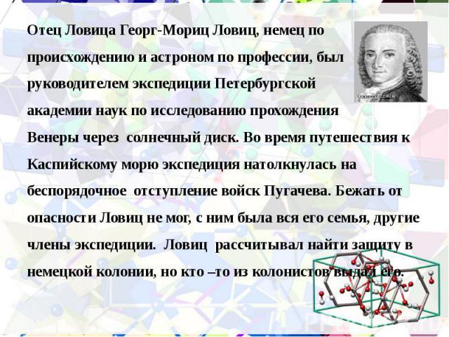 Отец Ловица Георг-Мориц Ловиц, немец по Отец Ловица Георг-Мориц Ловиц, немец по происхождению и астроном по профессии, был руководителем экспедиции Петербургской академии наук по исследованию прохождения Венеры через солнечный диск. Во время путешес…