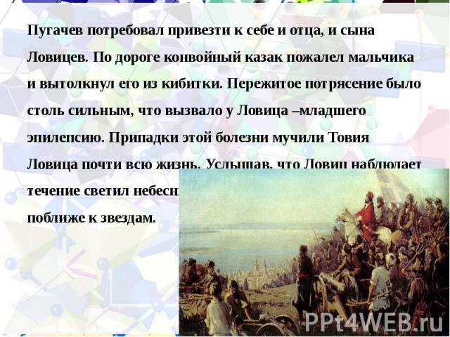 Пугачев потребовал привезти к себе и отца, и сына Пугачев потребовал привезти к себе и отца, и сына Ловицев. По дороге конвойный казак пожалел мальчика и вытолкнул его из кибитки. Пережитое потрясение было столь сильным, что вызвало у Ловица –младше…