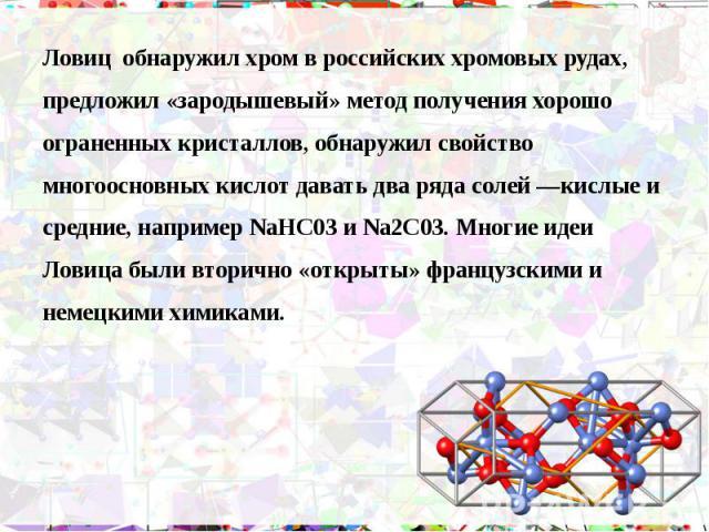 Ловиц обнаружил хром в российских хромовых рудах, Ловиц обнаружил хром в российских хромовых рудах, предложил «зародышевый» метод получения хорошо ограненных кристаллов, обнаружил свойство многоосновных кислот давать два ряда солей —кислые и средние…