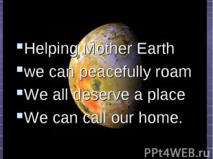 Helping Mother Earth Helping Mother Earth we can peacefully roam We all deserve