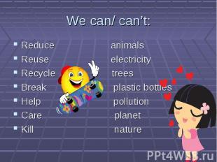 Reduce animals Reduce animals Reuse electricity Recycle trees Break plastic bott