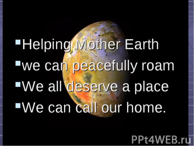 Helping Mother Earth Helping Mother Earth we can peacefully roam We all deserve a place We can call our home.