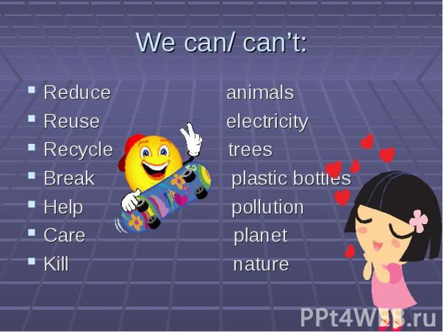 Reduce animals Reduce animals Reuse electricity Recycle trees Break plastic bottles Help pollution Care planet Kill nature