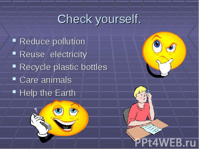Reduce pollution Reduce pollution Reuse electricity Recycle plastic bottles Care animals Help the Earth
