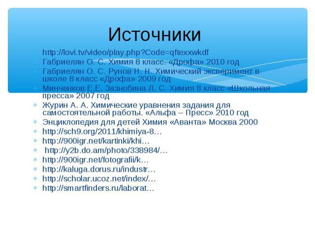 http://lovi.tv/video/play.php?Code=qftexxwkdf http://lovi.tv/video/play.php?Code=qftexxwkdf Габриелян О. С. Химия 8 класс. «Дрофа» 2010 год Габриелян О. С. Рунов Н. Н. Химический эксперимент в школе 8 класс «Дрофа» 2009 год Минченков Е.Е. Зазнобина …