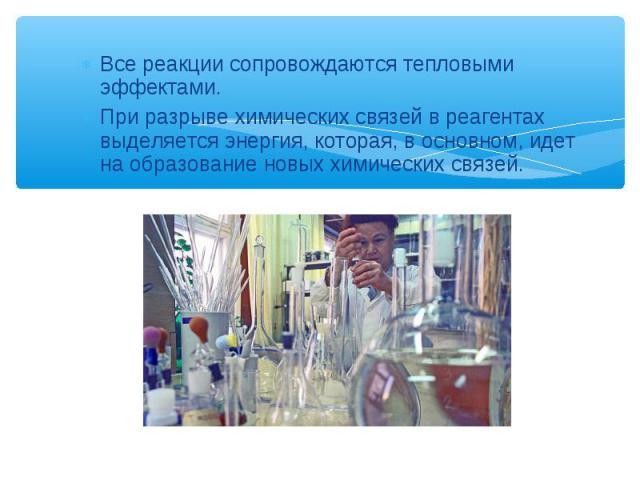 Все реакции сопровождаются тепловыми эффектами. Все реакции сопровождаются тепловыми эффектами. При разрыве химических связей в реагентах выделяется энергия, которая, в основном, идет на образование новых химических связей.