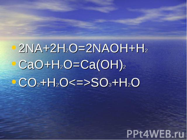 2NA+2H2O=2NAOH+H2 2NA+2H2O=2NAOH+H2 CaO+H2O=Ca(OH)2 CO2+H2O<=>SO3+H2O