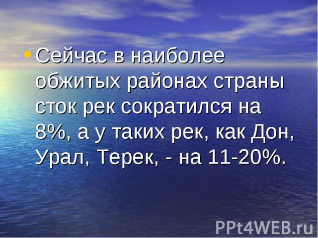 Сейчас в наиболее обжитых районах страны сток рек сократился на 8%, а у таких рек, как Дон, Урал, Терек, - на 11-20%. Сейчас в наиболее обжитых районах страны сток рек сократился на 8%, а у таких рек, как Дон, Урал, Терек, - на 11-20%.