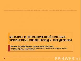 МЕТАЛЛЫ В ПЕРИОДИЧЕСКОЙ СИСТЕМЕ ХИМИЧЕСКИХ ЭЛЕМЕНТОВ Д.И. МЕНДЕЛЕЕВА Петреня Иго