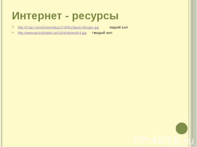 Интернет - ресурсы http://0.tqn.com/d/chemistry/1/7/6/8/1/liquid-nitrogen.jpg жидкий азот http://www.periodictable.ru/018Ar/slides/Ar4.jpg твердый азот