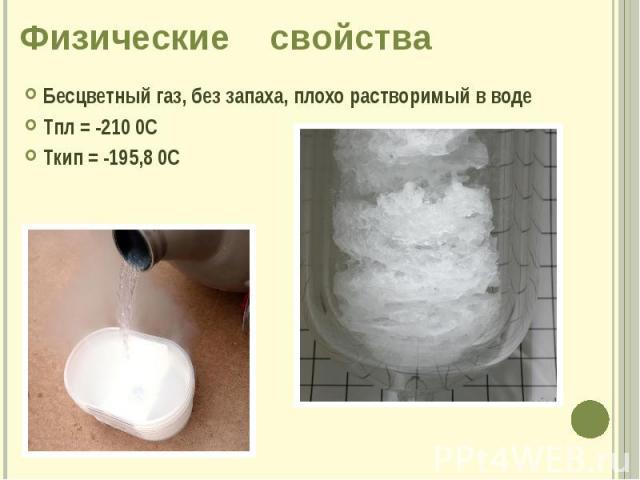 Физические свойства Бесцветный газ, без запаха, плохо растворимый в воде Тпл = -210 0С Ткип = -195,8 0С