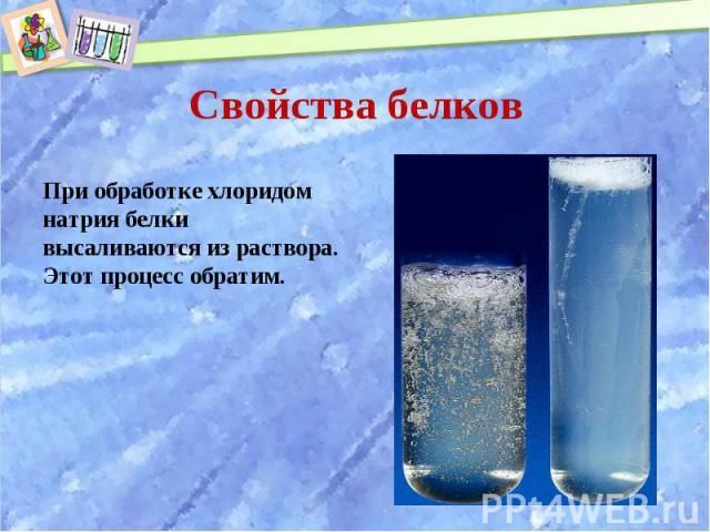 При обработке хлоридом натрия белки высаливаются из раствора. Этот процесс обратим. При обработке хлоридом натрия белки высаливаются из раствора. Этот процесс обратим.
