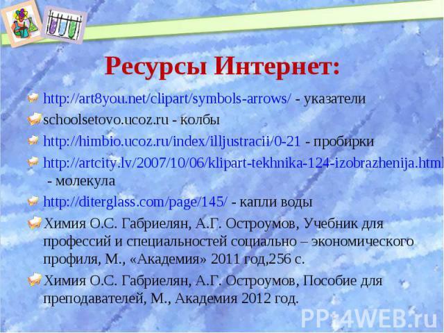 http://art8you.net/clipart/symbols-arrows/ - указатели http://art8you.net/clipart/symbols-arrows/ - указатели schoolsetovo.ucoz.ru - колбы http://himbio.ucoz.ru/index/illjustracii/0-21 - пробирки http://artcity.lv/2007/10/06/klipart-tekhnika-124-izo…
