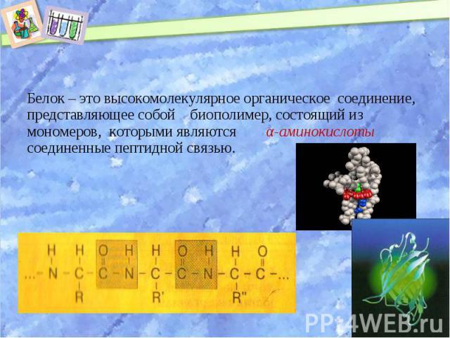 Белок – это высокомолекулярное органическое соединение, представляющее собой биополимер, состоящий из мономеров, которыми являются α-аминокислоты соединенные пептидной связью. Белок – это высокомолекулярное органическое соединение, представляющее со…