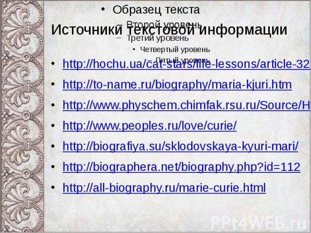 Источники текстовой информации http://hochu.ua/cat-stars/life-lessons/article-32118-velikie-zhenschinyi-uchenyie-i-ih-otkryitiya/ http://to-name.ru/biography/maria-kjuri.htm http://www.physchem.chimfak.rsu.ru/Source/History/Persones/Curie_Marie.html…
