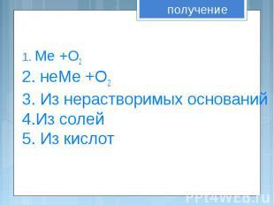 1. Ме +О2 . 2. неМе +О2 3. Из нерастворимых оснований 4.Из солей 5. Из кислот