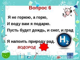 Вопрос 6 Я не горюю, а горю, И воду вам я подарю. Пусть будет дождь, и снег, и г