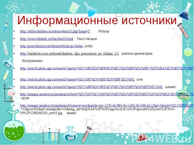 Информационные источники http://allforchildren.ru/rebus/rebus15.php?page=3 Ребусы http://www.alhimik.ru/fun/fun35.html Текст загадок http://pesochnizza.ru/rebusy/rebusy-po-himii ребус http://midakva.ucoz.ru/board/shablon_dlja_prezentacii_po_khimii_1…