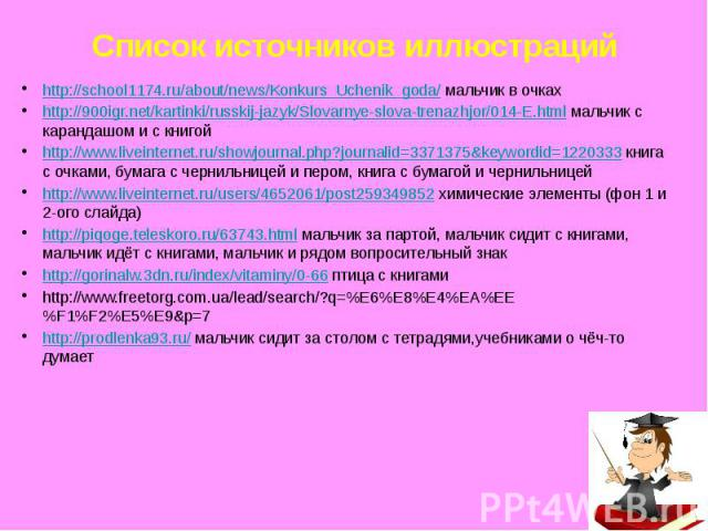 Список источников иллюстраций http://school1174.ru/about/news/Konkurs_Uchenik_goda/ мальчик в очках http://900igr.net/kartinki/russkij-jazyk/Slovarnye-slova-trenazhjor/014-E.html мальчик с карандашом и с книгой http://www.liveinternet.ru/showjournal…