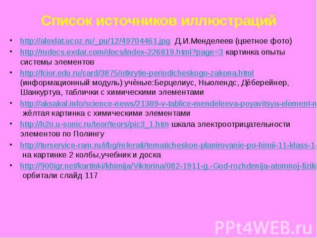 Список источников иллюстраций http://alexlat.ucoz.ru/_pu/12/49704461.jpg Д.И.Менделеев (цветное фото) http://rudocs.exdat.com/docs/index-226819.html?page=3 картинка опыты системы элементов http://fcior.edu.ru/card/3875/otkrytie-periodicheskogo-zakon…