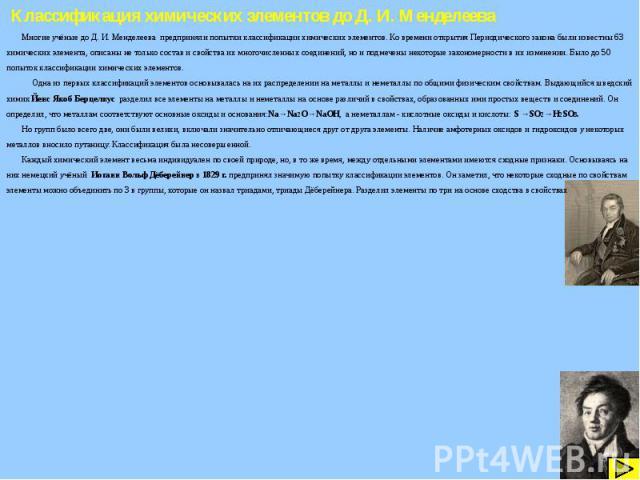 Классификация химических элементов до Д. И. Менделеева Многие учёные до Д. И. Менделеева предприняли попытки классификации химических элементов. Ко времени открытия Периодического закона были известны 63 химических элемента, описаны не только состав…