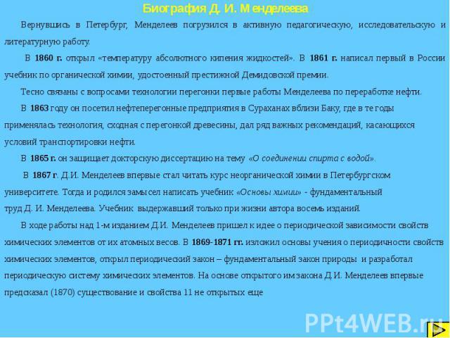 Биография Д. И. Менделеева Вернувшись в Петербург, Менделеев погрузился в активную педагогическую, исследовательскую и литературную работу. В 1860 г. открыл «температуру абсолютного кипения жидкостей». В 1861 г. написал первый в России учебник по ор…