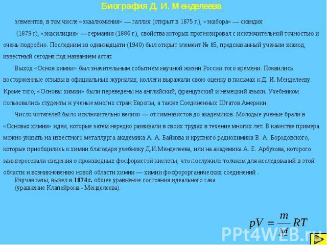 Биография Д. И. Менделеева элементов, в том числе «экаалюминия» — галлия (открыт в 1875 г.), «экабора» — скандия (1879 г), «экасилиция» — германия (1886 г.), свойства которых прогнозировал с исключительной точностью и очень подробно. Последним из од…