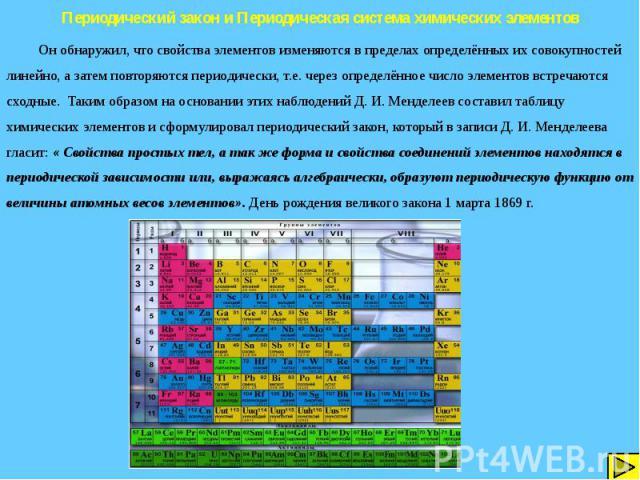 Периодический закон и Периодическая система химических элементов Он обнаружил, что свойства элементов изменяются в пределах определённых их совокупностей линейно, а затем повторяются периодически, т.е. через определённое число элементов встречаются …